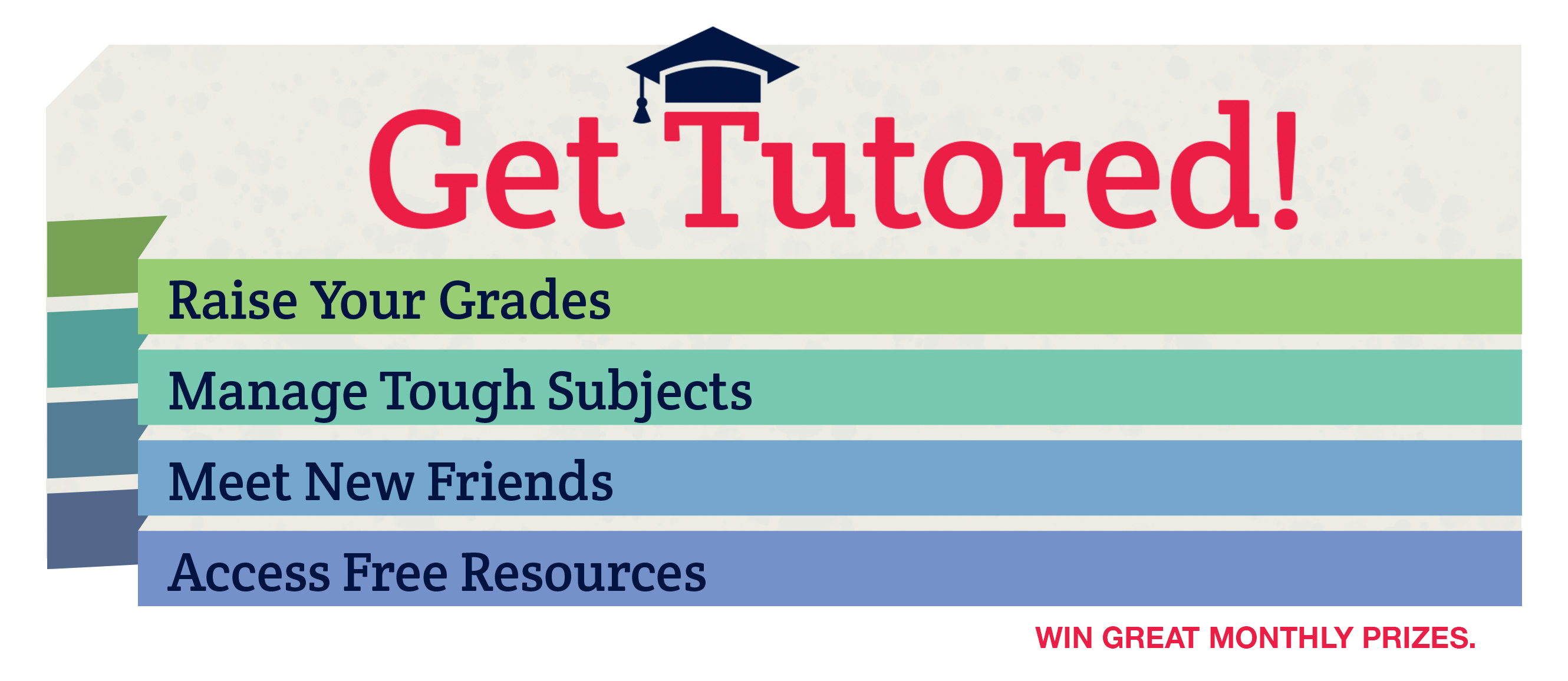 Get Tutored! Raise Your Grades. Manage Tough Subjects. Meet New Friends. Access Free Resources. Win Great Monthly Prizes.