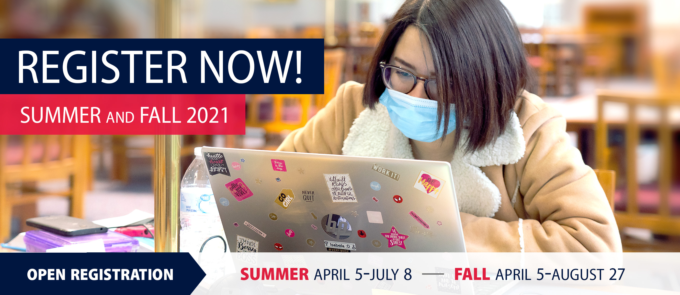 Register Now Summer and Fall 2021. Open Registraton Summer April 5-July 8 and Fall April 5-August 27.