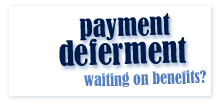 use payment deferment while you are waiting on benefits